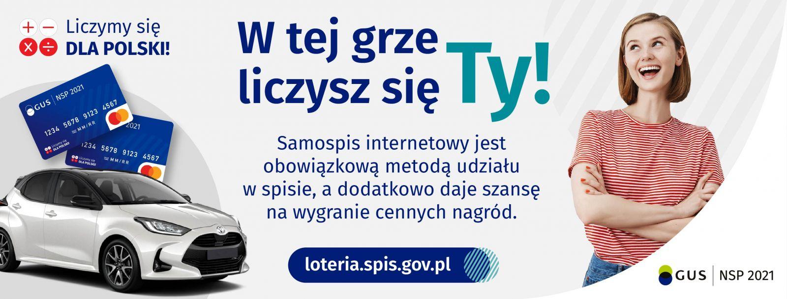 Plakat zawierający informacje: Liczymy się dla Polski! W tej grze liczysz się tylko Ty!Samospis internetowy jest obowiązkową metodą udziału w spisie, a dodatkowo daje szansę na wygranie cennych nagród! Poniżej podana została strona interenetowa: loteria.spis.gov.pl Na plakacie znajduje się także poglądowe zdjęcie samochodu